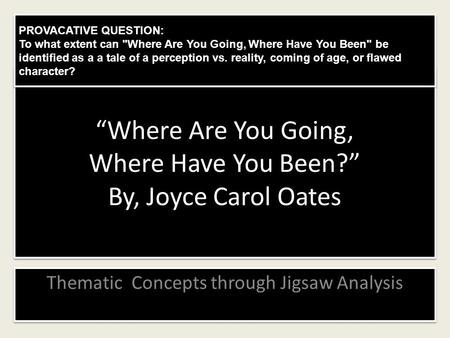 """Where Are You Going, Where Have You Been?"" By, Joyce Carol Oates Thematic Concepts through Jigsaw Analysis PROVACATIVE QUESTION: To what extent can Where."
