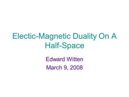 Electic-Magnetic Duality On A Half-Space Edward Witten March 9, 2008.