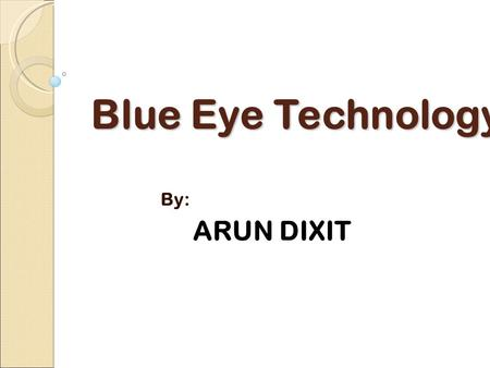 Blue Eye Technology By: ARUN DIXIT. CONTENTS Motivation What is BlueEye technology ? What is BlueEyes ? System designing System overview DAU CSU IBM research.
