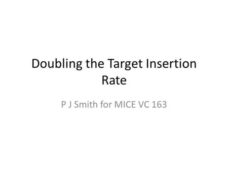 Doubling the Target Insertion Rate P J Smith for MICE VC 163.
