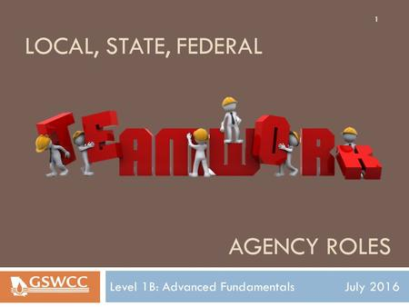 AGENCY ROLES Level 1B: Advanced Fundamentals July 2016 LOCAL, STATE, FEDERAL 1.