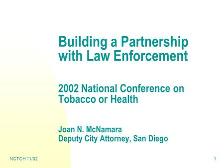 NCTOH 11/021 Building a Partnership with Law Enforcement 2002 National Conference on Tobacco or Health Joan N. McNamara Deputy City Attorney, San Diego.