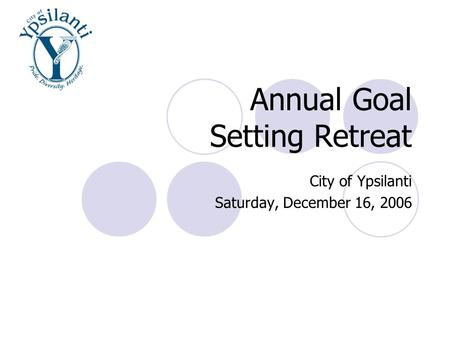 Annual Goal Setting Retreat City of Ypsilanti Saturday, December 16, 2006.