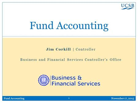 1 Fund AccountingNovember 17, 2015 Fund Accounting Jim Corkill | Controller Business and Financial Services Controller's Office.