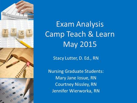 Exam Analysis Camp Teach & Learn May 2015 Stacy Lutter, D. Ed., RN Nursing Graduate Students: Mary Jane Iosue, RN Courtney Nissley, RN Jennifer Wierworka,