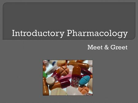 "Meet & Greet. Welcome Objectives: 1. Review the core terminology used in pharmacology. 2. Discuss the features of the ""perfect"" drug. 3. Examine the."