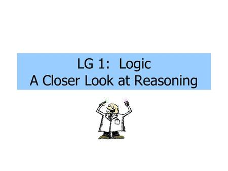 LG 1: Logic A Closer Look at Reasoning. Deductive vs. Inductive Reasoning The difference: inductive reasoning uses patterns to arrive at a conclusion.