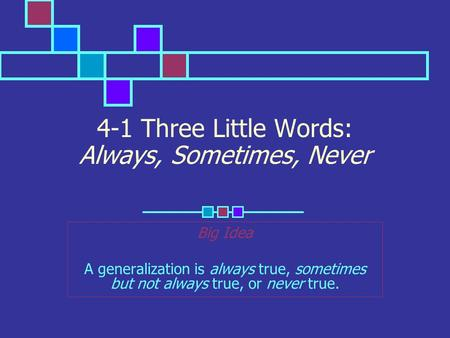4-1 Three Little Words: Always, Sometimes, Never Big Idea A generalization is always true, sometimes but not always true, or never true.