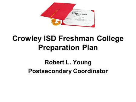 Crowley ISD Freshman College Preparation Plan Robert L. Young Postsecondary Coordinator.