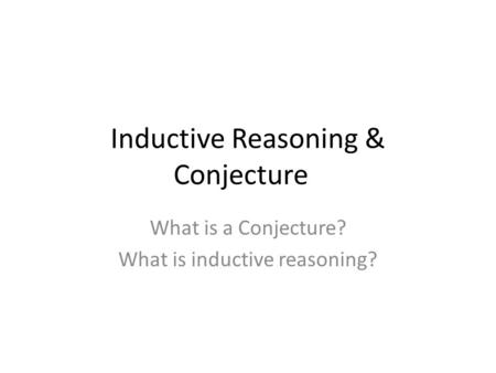 Inductive Reasoning & Conjecture What is a Conjecture? What is inductive reasoning?