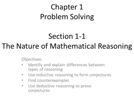 Chapter 1 Problem Solving Section 1-1 The Nature of Mathematical Reasoning Objectives: Identify and explain differences between types of reasoning Use.
