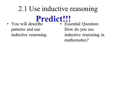 2.1 Use inductive reasoning You will describe patterns and use inductive reasoning. Essential Question: How do you use inductive reasoning in mathematics?