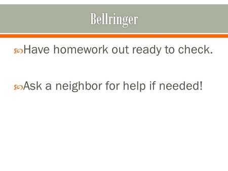  Have homework out ready to check.  Ask a neighbor for help if needed!