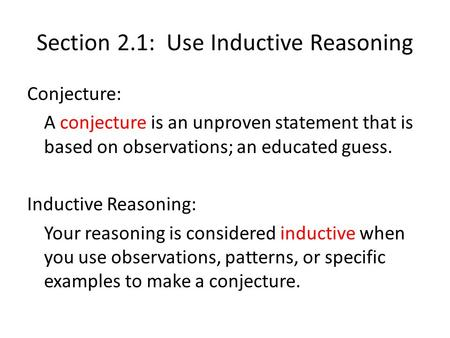 Section 2.1: Use Inductive Reasoning Conjecture: A conjecture is an unproven statement that is based on observations; an educated guess. Inductive Reasoning: