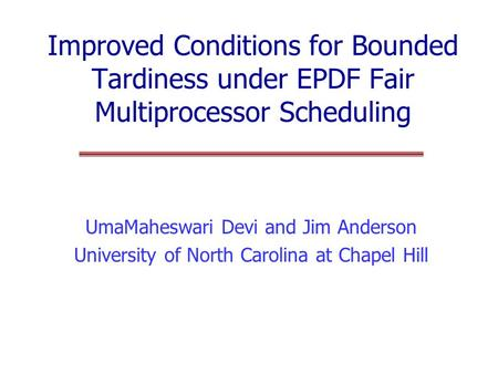 Improved Conditions for Bounded Tardiness under EPDF Fair Multiprocessor Scheduling UmaMaheswari Devi and Jim Anderson University of North Carolina at.