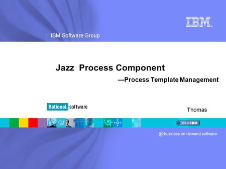 IBM Software Group ® Jazz Process Component —Process Template Management Thomas.