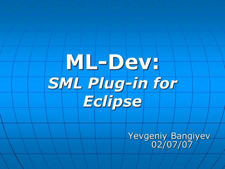ML-Dev: SML Plug-in for Eclipse Yevgeniy Bangiyev 02/07/07 Yevgeniy Bangiyev 02/07/07.