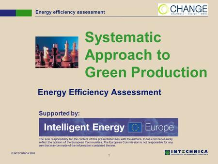 © INTECHNICA 2008 1 Energy efficiency assessment Systematic Approach to Green Production Energy Efficiency Assessment Supported by: The sole responsibility.