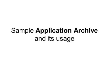 Sample Application Archive and its usage. Overall structure of Sample AA sampleAA.zip aad.xml cdl/ full-example-1.xml full-example-2.xml full-example-3-acs.xml.