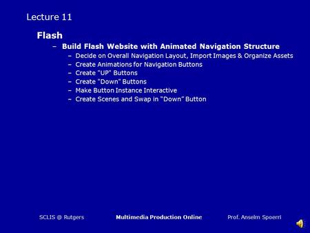 Prof. Anselm SpoerriMultimedia Production Rutgers Lecture 11 Flash –Build Flash Website with Animated Navigation Structure –Decide on Overall.