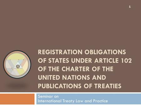 REGISTRATION OBLIGATIONS OF STATES UNDER ARTICLE 102 OF THE CHARTER OF THE UNITED NATIONS AND PUBLICATIONS OF TREATIES 1 Seminar on International Treaty.