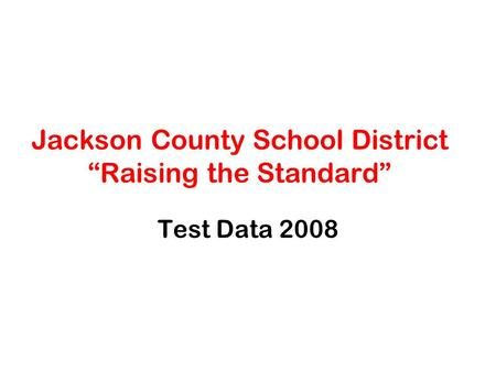 "Jackson County School District ""Raising the Standard"" Test Data 2008."