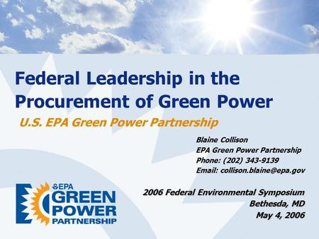 Federal Leadership in the Procurement of Green Power U.S. EPA Green Power Partnership Blaine Collison EPA Green Power Partnership Phone: (202) 343-9139.