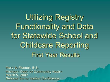 Utilizing Registry Functionality and Data for Statewide School and Childcare Reporting First Year Results Mary Jo Flenner, B.S. Michigan Dept. of Community.
