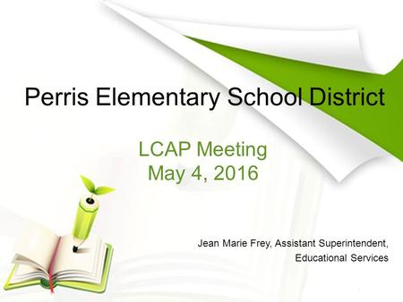 Perris Elementary School District Jean Marie Frey, Assistant Superintendent, Educational Services LCAP Meeting May 4, 2016.