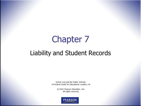 School Law and the Public Schools: A Practical Guide for Educational Leaders, 5e © 2012 Pearson Education, Inc. All rights reserved. Chapter 7 Liability.