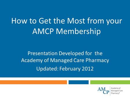 How to Get the Most from your AMCP Membership Presentation Developed for the Academy of Managed Care Pharmacy Updated: February 2012.