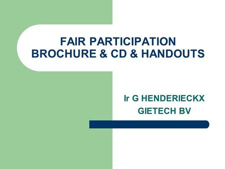 FAIR PARTICIPATION BROCHURE & CD & HANDOUTS Ir G HENDERIECKX GIETECH BV.