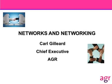 NETWORKS AND NETWORKING Carl Gilleard Chief Executive AGR.