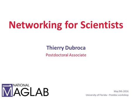 Networking for Scientists Thierry Dubroca Postdoctoral Associate May 9th 2016 University of Florida – Postdoc workshop.