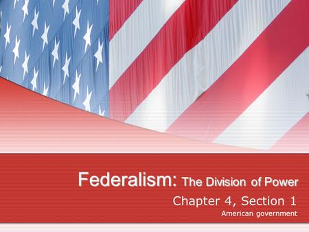 Federalism: The Division of Power Chapter 4, Section 1 American government.