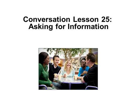 "Conversation Lesson 25: Asking for Information. Student: Hello. I'm calling about you ad for a ""room for rent"" in today's newspaper. Is it still available?"