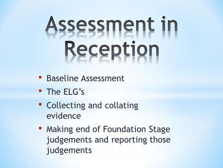 Baseline Assessment The ELG's Collecting and collating evidence Making end of Foundation Stage judgements and reporting those judgements.