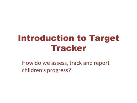 Introduction to Target Tracker How do we assess, track and report children's progress?