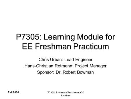 Fall 2006P7305: Freshman Practicum AM Receiver P7305: Learning Module for EE Freshman Practicum Chris Urban: Lead Engineer Hans-Christian Rotmann: Project.