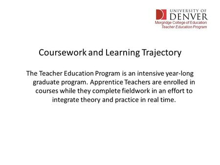 Morgridge College of Education Teacher Education Program Coursework and Learning Trajectory The Teacher Education Program is an intensive year-long graduate.