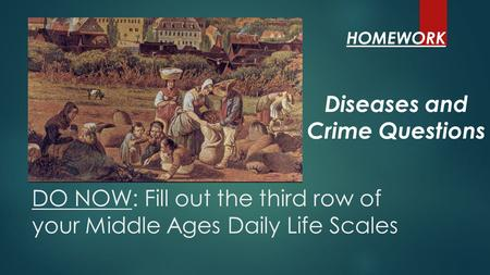 DO NOW: Fill out the third row of your Middle Ages Daily Life Scales Diseases and Crime Questions HOMEWORK.
