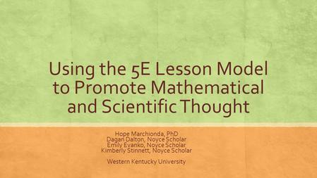 Using the 5E Lesson Model to Promote Mathematical and Scientific Thought Hope Marchionda, PhD Dagan Dalton, Noyce Scholar Emily Evanko, Noyce Scholar Kimberly.