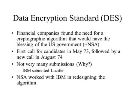 Data Encryption Standard (DES) Financial companies found the need for a cryptographic algorithm that would have the blessing of the US government (=NSA)