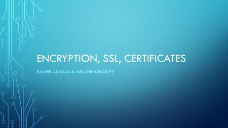 ENCRYPTION, SSL, CERTIFICATES RACHEL AKISADA & MELANIE KINGSLEY.