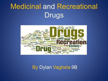 Medicinal and Recreational Drugs By Dylan Vaghela 9B.