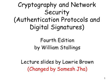 1 Cryptography and Network Security (Authentication Protocols and Digital Signatures) Fourth Edition by William Stallings Lecture slides by Lawrie Brown.