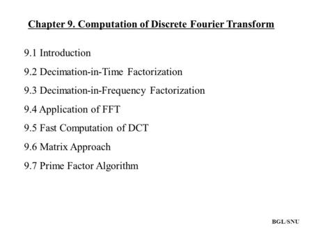 Chapter 9. Computation of Discrete Fourier Transform 9.1 Introduction 9.2 Decimation-in-Time Factorization 9.3 Decimation-in-Frequency Factorization 9.4.