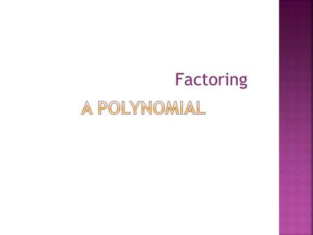 Factoring.  First Step: Find the GCF of each term in the polynomial.  Find the prime factors! Including variables.  Second Step: Divide each term by.