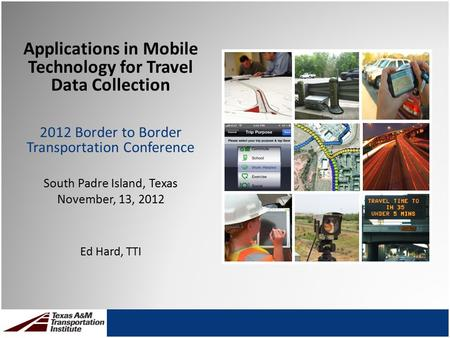Applications in Mobile Technology for Travel Data Collection 2012 Border to Border Transportation Conference South Padre Island, Texas November, 13, 2012.