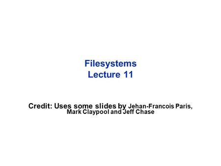 Filesystems Lecture 11 Credit: Uses some slides by Jehan-Francois Paris, Mark Claypool and Jeff Chase.